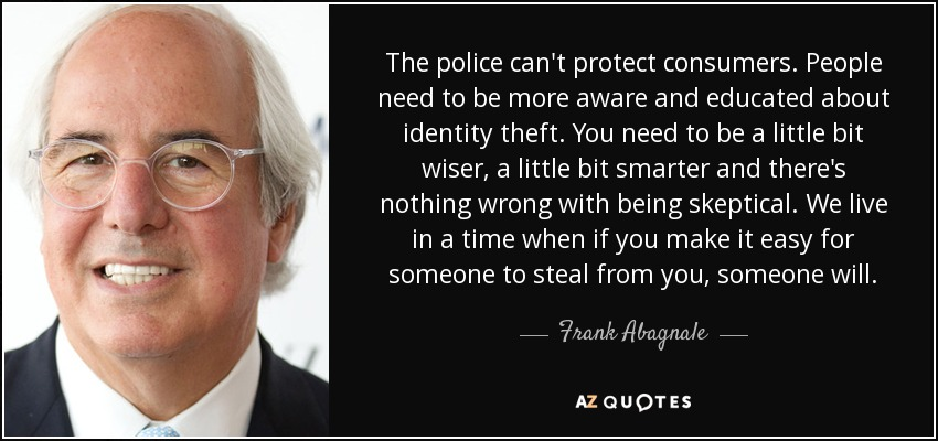 The police can't protect consumers. People need to be more aware and educated about identity theft. You need to be a little bit wiser, a little bit smarter and there's nothing wrong with being skeptical. We live in a time when if you make it easy for someone to steal from you, someone will. - Frank Abagnale