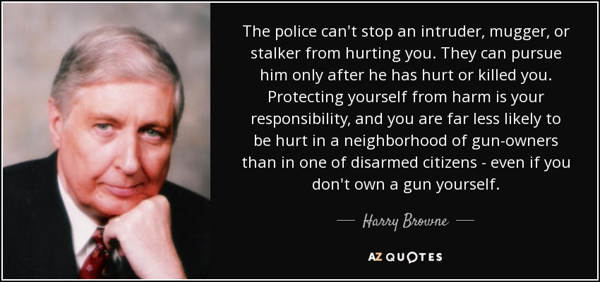 The police can't stop an intruder, mugger, or stalker from hurting you. They can pursue him only after he has hurt or killed you. Protecting yourself from harm is your responsibility, and you are far less likely to be hurt in a neighborhood of gun-owners than in one of disarmed citizens - even if you don't own a gun yourself. - Harry Browne