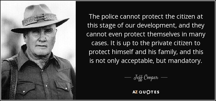 The police cannot protect the citizen at this stage of our development, and they cannot even protect themselves in many cases. It is up to the private citizen to protect himself and his family, and this is not only acceptable, but mandatory. - Jeff Cooper