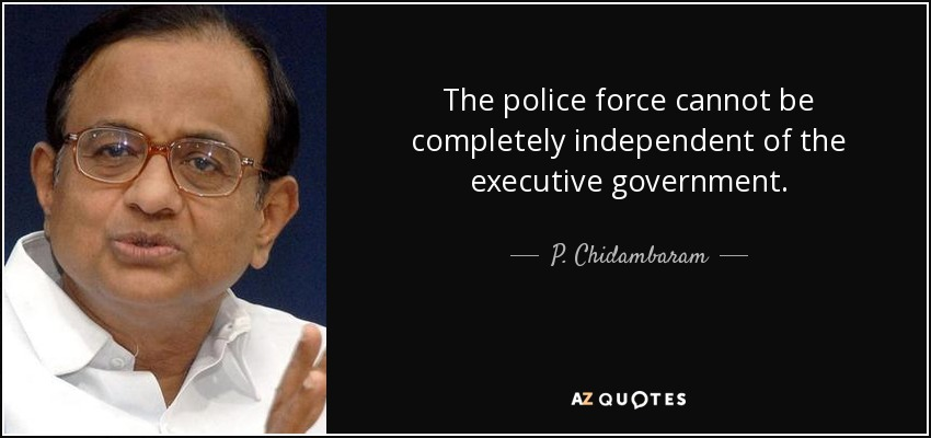 The police force cannot be completely independent of the executive government. - P. Chidambaram