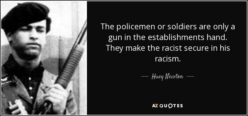 The policemen or soldiers are only a gun in the establishments hand. They make the racist secure in his racism. - Huey Newton