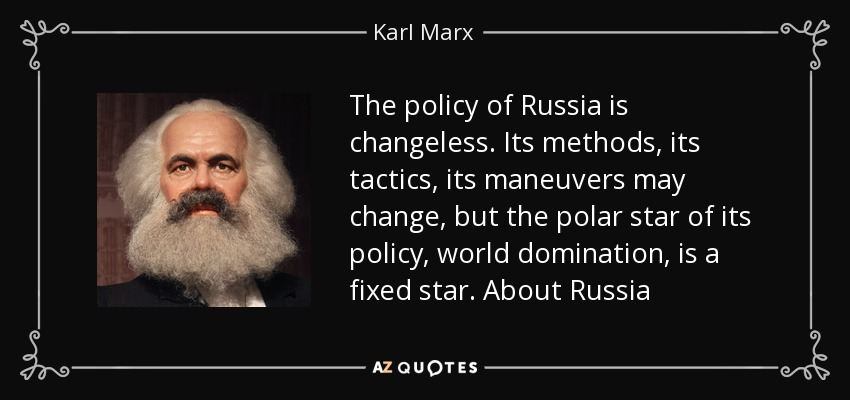 The policy of Russia is changeless. Its methods, its tactics, its maneuvers may change, but the polar star of its policy, world domination, is a fixed star. About Russia - Karl Marx