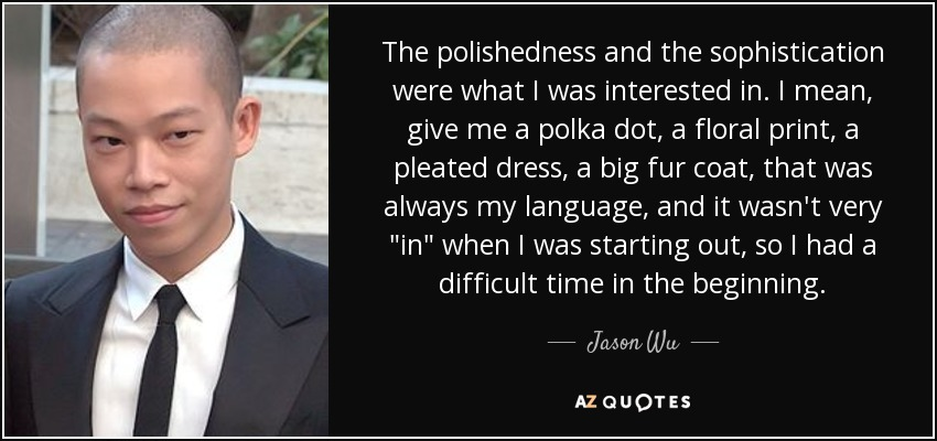 The polishedness and the sophistication were what I was interested in. I mean, give me a polka dot, a floral print, a pleated dress, a big fur coat, that was always my language, and it wasn't very