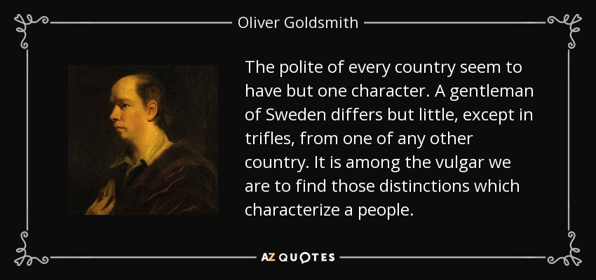 The polite of every country seem to have but one character. A gentleman of Sweden differs but little, except in trifles, from one of any other country. It is among the vulgar we are to find those distinctions which characterize a people. - Oliver Goldsmith