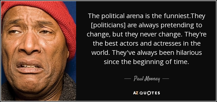 The political arena is the funniest.They [politicians] are always pretending to change, but they never change. They're the best actors and actresses in the world. They've always been hilarious since the beginning of time. - Paul Mooney