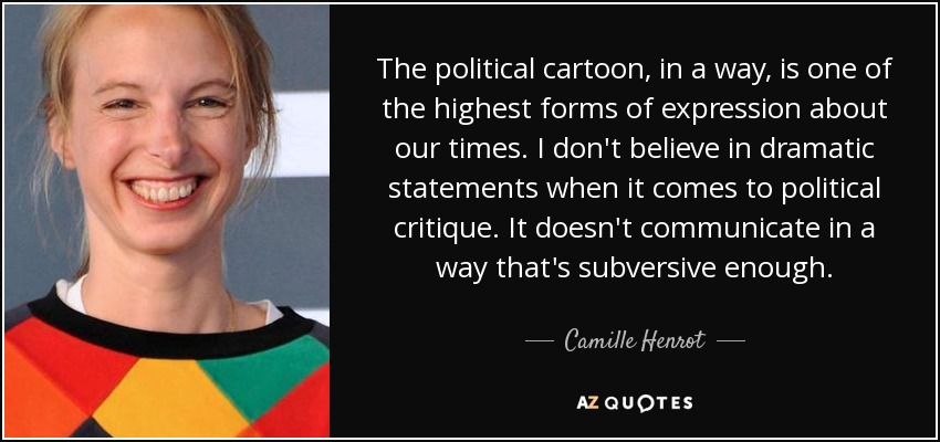 The political cartoon, in a way, is one of the highest forms of expression about our times. I don't believe in dramatic statements when it comes to political critique. It doesn't communicate in a way that's subversive enough. - Camille Henrot