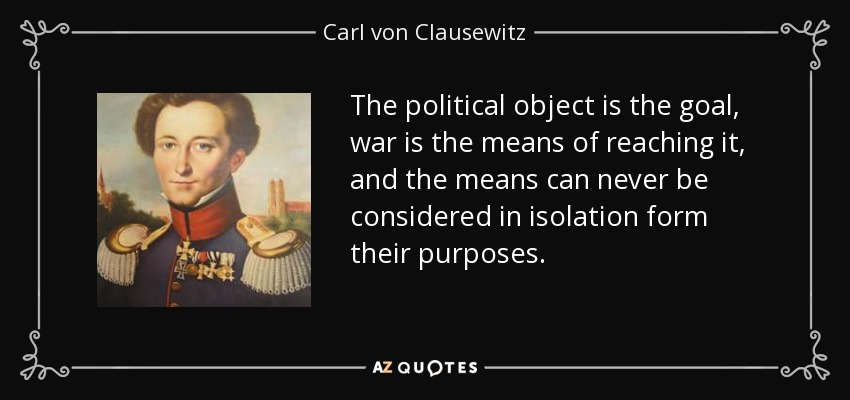 The political object is the goal, war is the means of reaching it, and the means can never be considered in isolation form their purposes. - Carl von Clausewitz