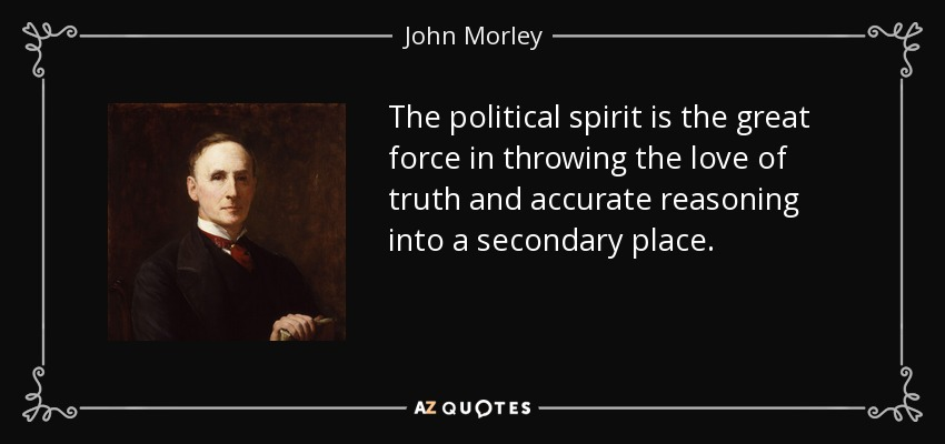 The political spirit is the great force in throwing the love of truth and accurate reasoning into a secondary place. - John Morley, 1st Viscount Morley of Blackburn