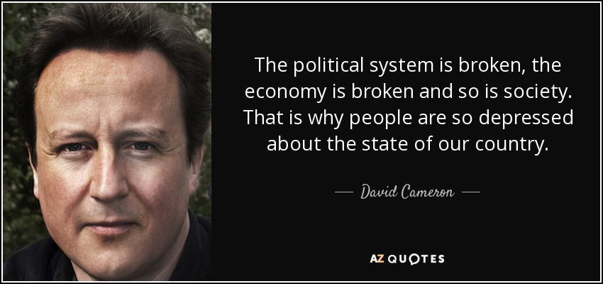 The political system is broken, the economy is broken and so is society. That is why people are so depressed about the state of our country. - David Cameron