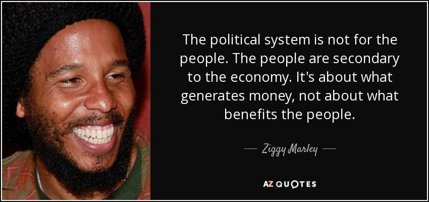 The political system is not for the people. The people are secondary to the economy. It's about what generates money, not about what benefits the people. - Ziggy Marley