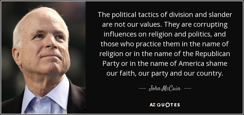 The political tactics of division and slander are not our values. They are corrupting influences on religion and politics, and those who practice them in the name of religion or in the name of the Republican Party or in the name of America shame our faith, our party and our country. - John McCain