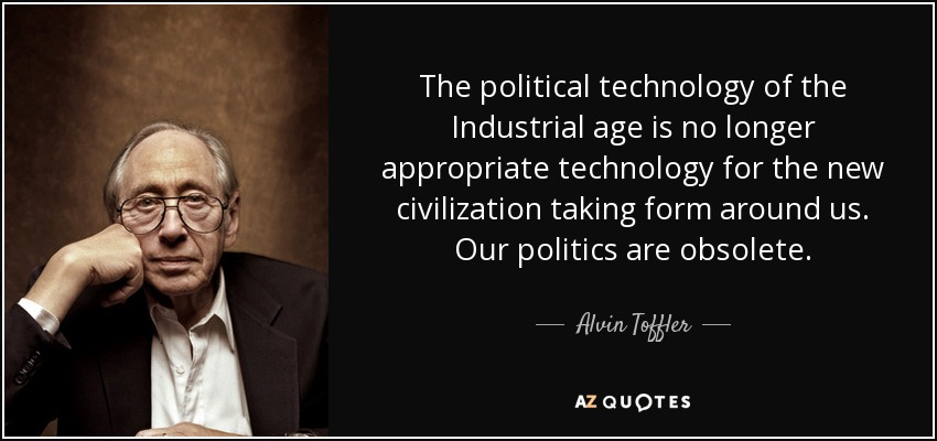 The political technology of the Industrial age is no longer appropriate technology for the new civilization taking form around us. Our politics are obsolete. - Alvin Toffler