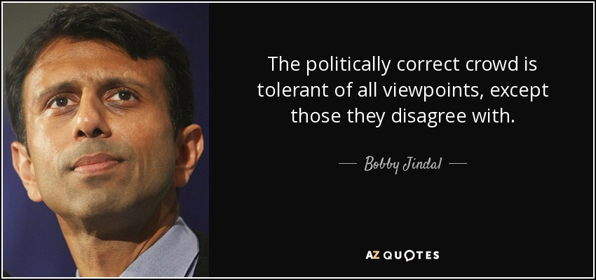 The politically correct crowd is tolerant of all viewpoints, except those they disagree with. - Bobby Jindal