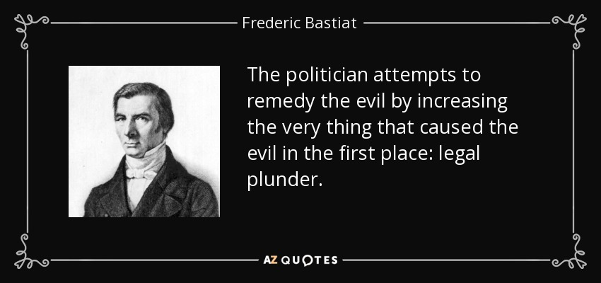 The politician attempts to remedy the evil by increasing the very thing that caused the evil in the first place: legal plunder. - Frederic Bastiat