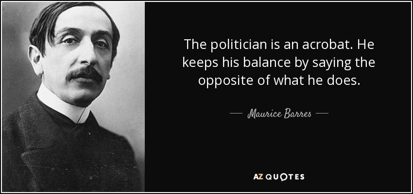 The politician is an acrobat. He keeps his balance by saying the opposite of what he does. - Maurice Barres