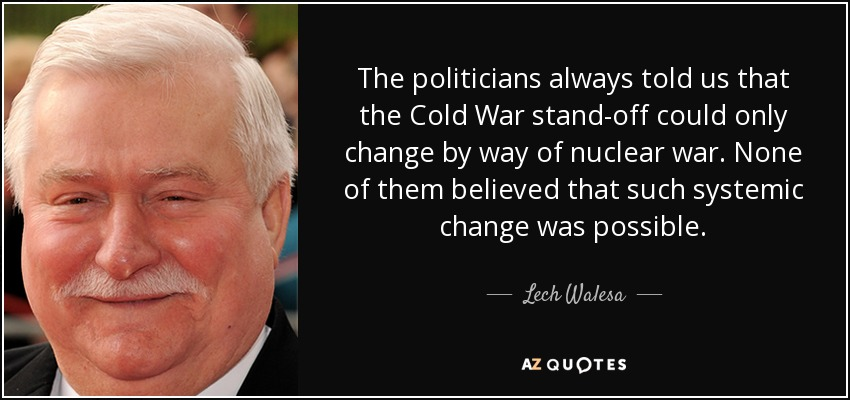 The politicians always told us that the Cold War stand-off could only change by way of nuclear war. None of them believed that such systemic change was possible. - Lech Walesa