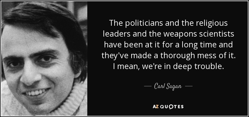 The politicians and the religious leaders and the weapons scientists have been at it for a long time and they've made a thorough mess of it. I mean, we're in deep trouble. - Carl Sagan