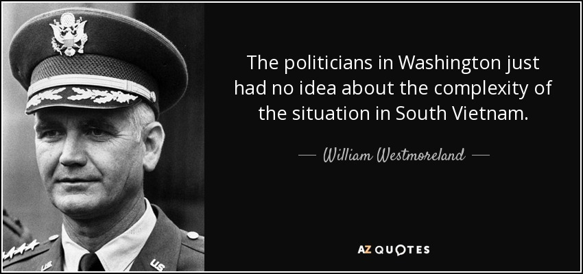 The politicians in Washington just had no idea about the complexity of the situation in South Vietnam. - William Westmoreland