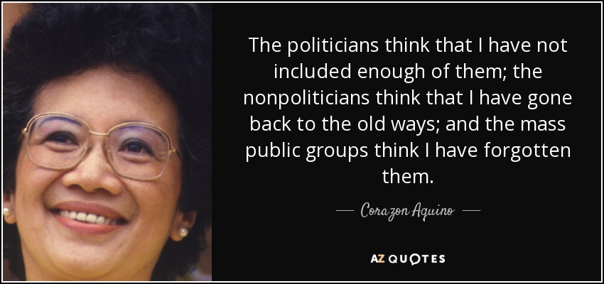 The politicians think that I have not included enough of them; the nonpoliticians think that I have gone back to the old ways; and the mass public groups think I have forgotten them. - Corazon Aquino