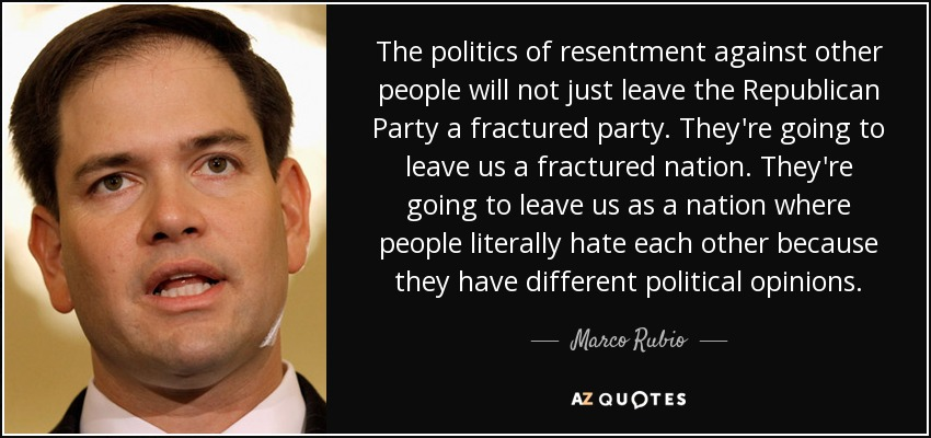 The politics of resentment against other people will not just leave the Republican Party a fractured party. They're going to leave us a fractured nation. They're going to leave us as a nation where people literally hate each other because they have different political opinions. - Marco Rubio