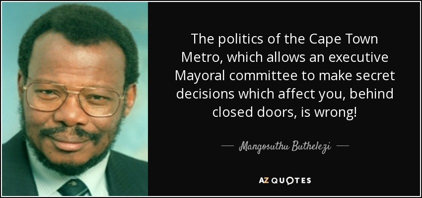 The politics of the Cape Town Metro, which allows an executive Mayoral committee to make secret decisions which affect you, behind closed doors, is wrong! - Mangosuthu Buthelezi