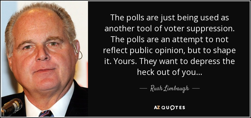 The polls are just being used as another tool of voter suppression. The polls are an attempt to not reflect public opinion, but to shape it. Yours. They want to depress the heck out of you... - Rush Limbaugh