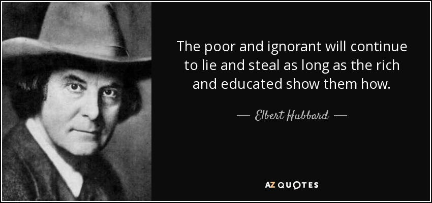 The poor and ignorant will continue to lie and steal as long as the rich and educated show them how. - Elbert Hubbard