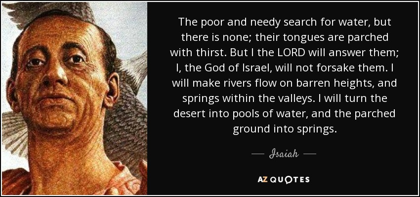 The poor and needy search for water, but there is none; their tongues are parched with thirst. But I the LORD will answer them; I, the God of Israel, will not forsake them. I will make rivers flow on barren heights, and springs within the valleys. I will turn the desert into pools of water, and the parched ground into springs. - Isaiah