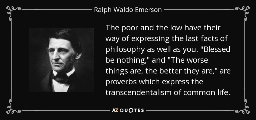 The poor and the low have their way of expressing the last facts of philosophy as well as you.