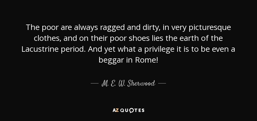 The poor are always ragged and dirty, in very picturesque clothes, and on their poor shoes lies the earth of the Lacustrine period. And yet what a privilege it is to be even a beggar in Rome! - M. E. W. Sherwood