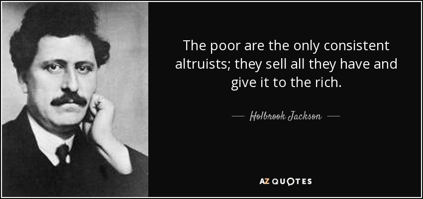 The poor are the only consistent altruists; they sell all they have and give it to the rich. - Holbrook Jackson