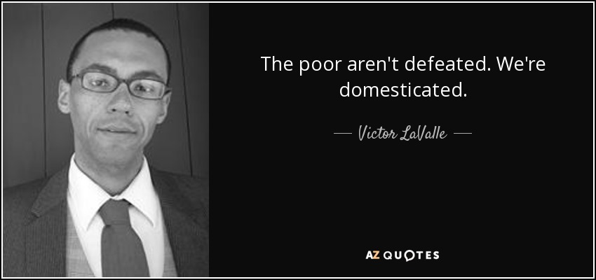 The poor aren't defeated. We're domesticated. - Victor LaValle