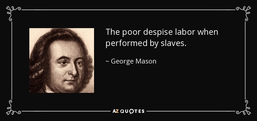 The poor despise labor when performed by slaves. - George Mason