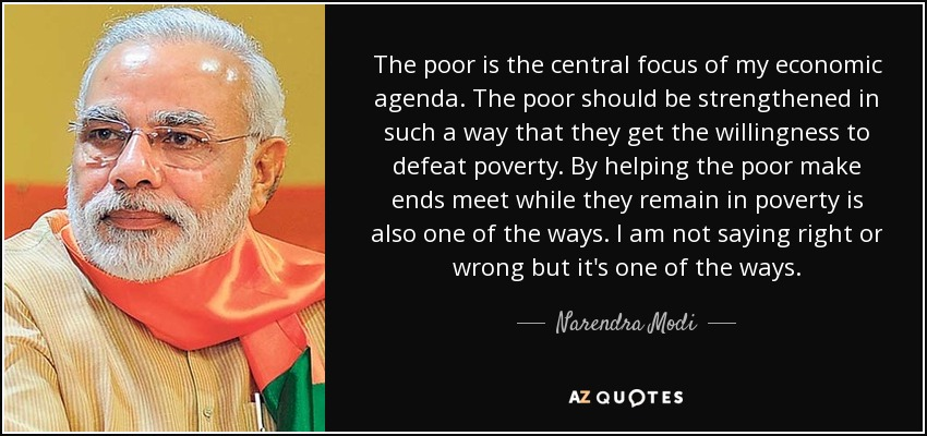 The poor is the central focus of my economic agenda. The poor should be strengthened in such a way that they get the willingness to defeat poverty. By helping the poor make ends meet while they remain in poverty is also one of the ways. I am not saying right or wrong but it's one of the ways. - Narendra Modi