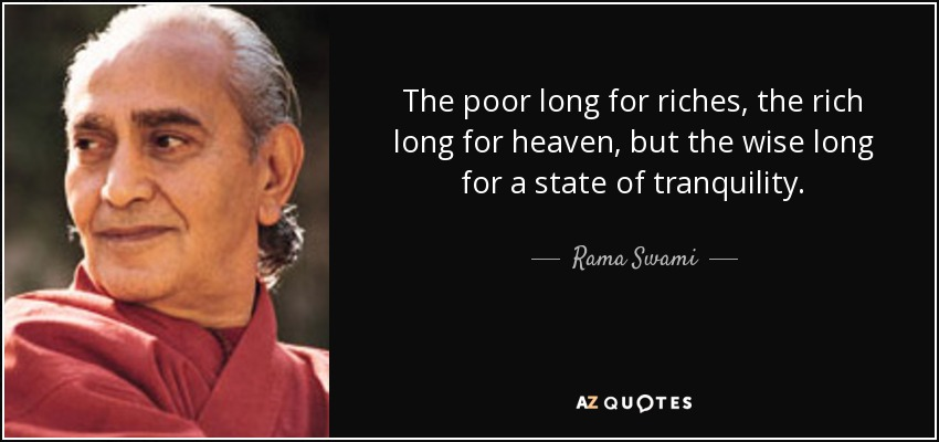 The poor long for riches, the rich long for heaven, but the wise long for a state of tranquility. - Rama Swami