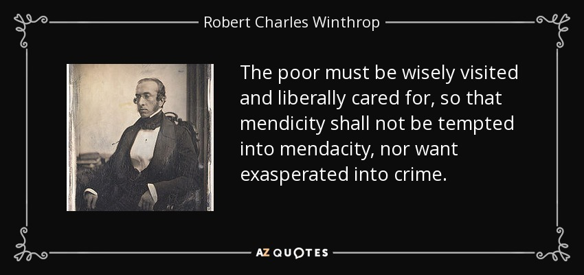 The poor must be wisely visited and liberally cared for, so that mendicity shall not be tempted into mendacity, nor want exasperated into crime. - Robert Charles Winthrop