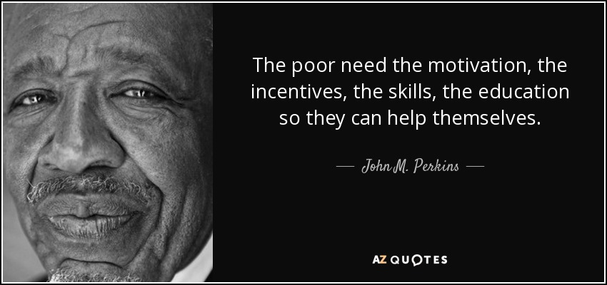 The poor need the motivation, the incentives, the skills, the education so they can help themselves. - John M. Perkins