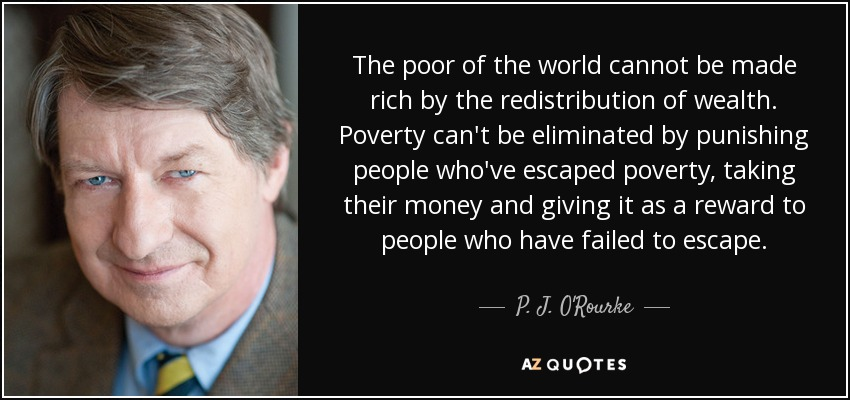 The poor of the world cannot be made rich by the redistribution of wealth. Poverty can't be eliminated by punishing people who've escaped poverty, taking their money and giving it as a reward to people who have failed to escape. - P. J. O'Rourke