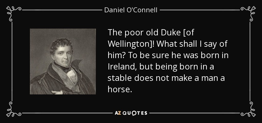 The poor old Duke [of Wellington]! What shall I say of him? To be sure he was born in Ireland, but being born in a stable does not make a man a horse. - Daniel O'Connell