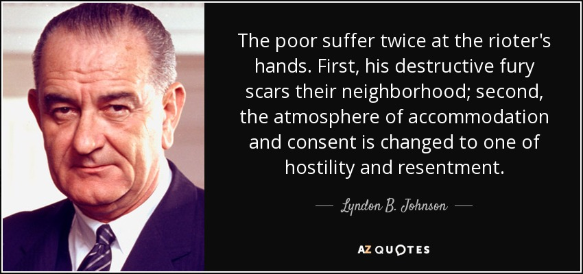 The poor suffer twice at the rioter's hands. First, his destructive fury scars their neighborhood; second, the atmosphere of accommodation and consent is changed to one of hostility and resentment. - Lyndon B. Johnson