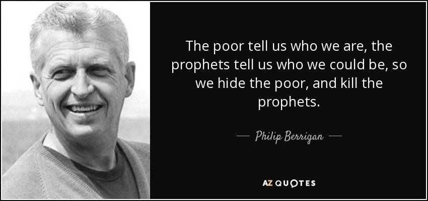 The poor tell us who we are, the prophets tell us who we could be, so we hide the poor, and kill the prophets. - Philip Berrigan