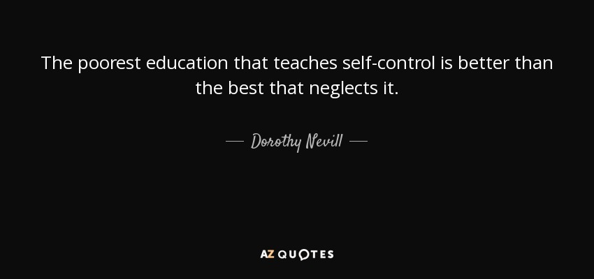 The poorest education that teaches self-control is better than the best that neglects it. - Dorothy Nevill