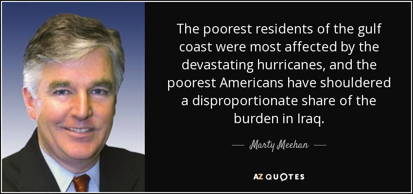 The poorest residents of the gulf coast were most affected by the devastating hurricanes, and the poorest Americans have shouldered a disproportionate share of the burden in Iraq. - Marty Meehan