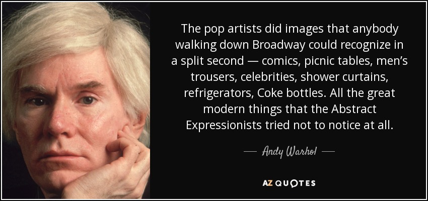The pop artists did images that anybody walking down Broadway could recognize in a split second — comics, picnic tables, men's trousers, celebrities, shower curtains, refrigerators, Coke bottles. All the great modern things that the Abstract Expressionists tried not to notice at all. - Andy Warhol