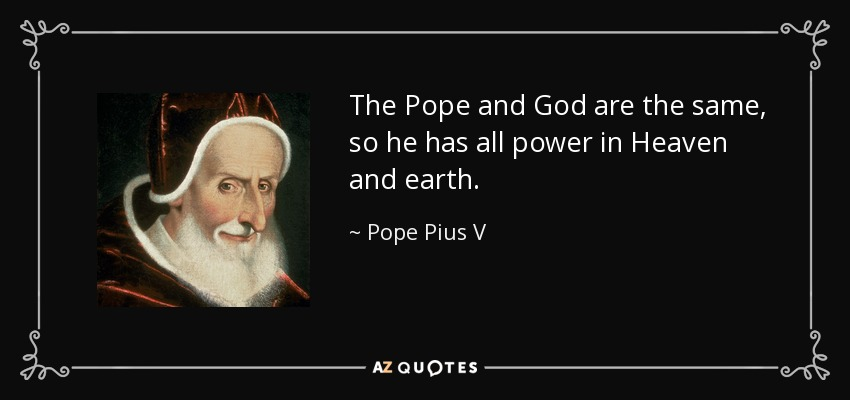 The Pope and God are the same, so he has all power in Heaven and earth. - Pope Pius V