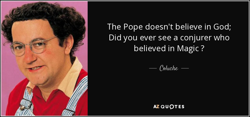 The Pope doesn't believe in God; Did you ever see a conjurer who believed in Magic ? - Coluche