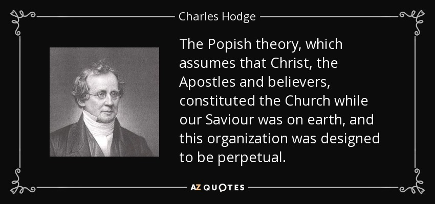 The Popish theory, which assumes that Christ, the Apostles and believers, constituted the Church while our Saviour was on earth, and this organization was designed to be perpetual. - Charles Hodge