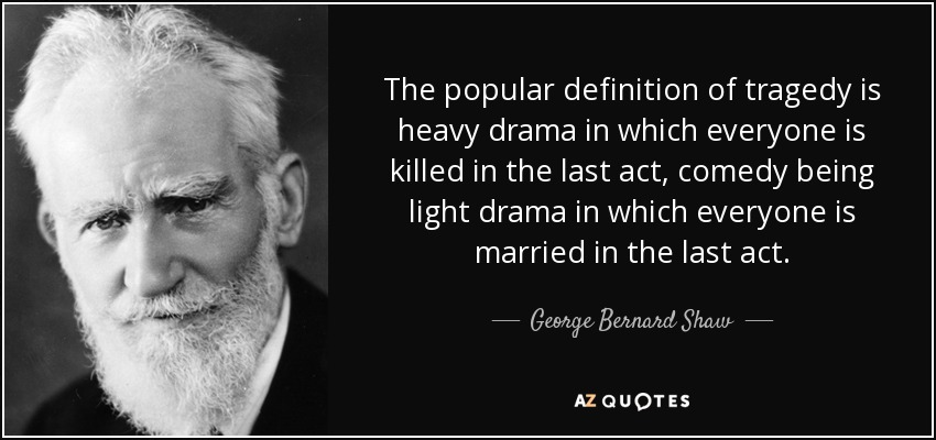 The popular definition of tragedy is heavy drama in which everyone is killed in the last act, comedy being light drama in which everyone is married in the last act. - George Bernard Shaw