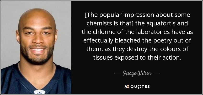 [The popular impression about some chemists is that] the aquafortis and the chlorine of the laboratories have as effectually bleached the poetry out of them, as they destroy the colours of tissues exposed to their action. - George Wilson