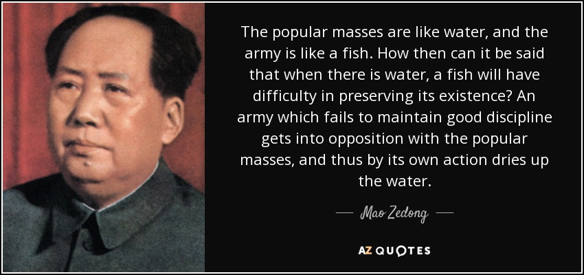 The popular masses are like water, and the army is like a fish. How then can it be said that when there is water, a fish will have difficulty in preserving its existence? An army which fails to maintain good discipline gets into opposition with the popular masses, and thus by its own action dries up the water. - Mao Zedong